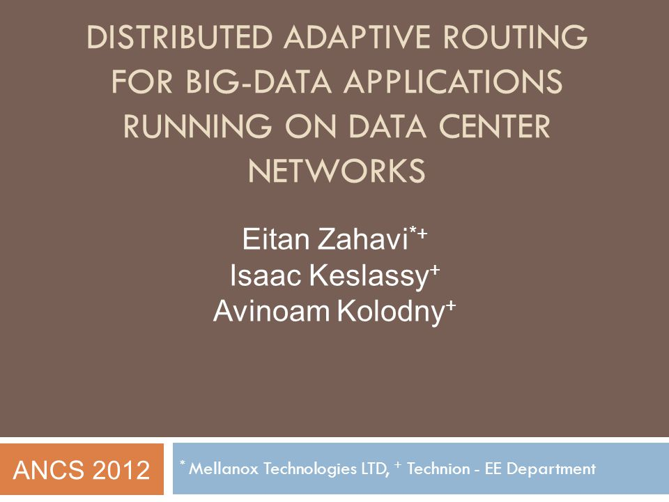 DISTRIBUTED ADAPTIVE ROUTING FOR BIG-DATA APPLICATIONS RUNNING ON DATA CENTER NETWORKS * Mellanox Technologies LTD, + Technion - EE Department Eitan Z