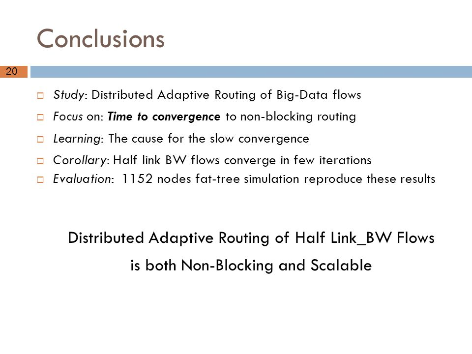 20 Conclusions  Study: Distributed Adaptive Routing of Big-Data flows  Focus on: Time to convergence to non-blocking routing  Learning: The cause f