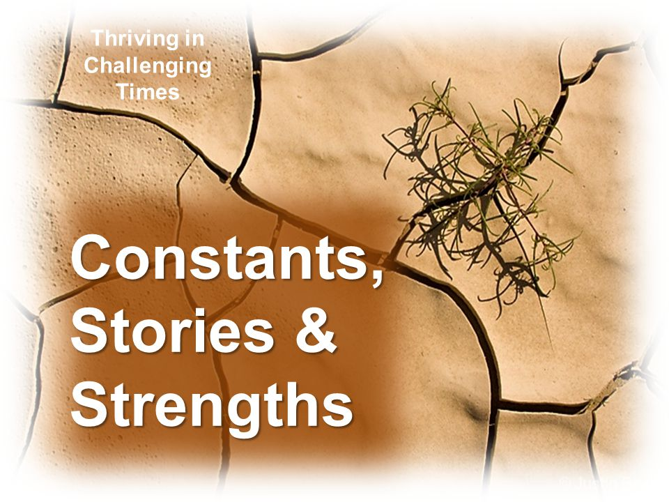 Constants, Stories & Strengths Constants, Stories & Strengths Thriving in Challenging Times