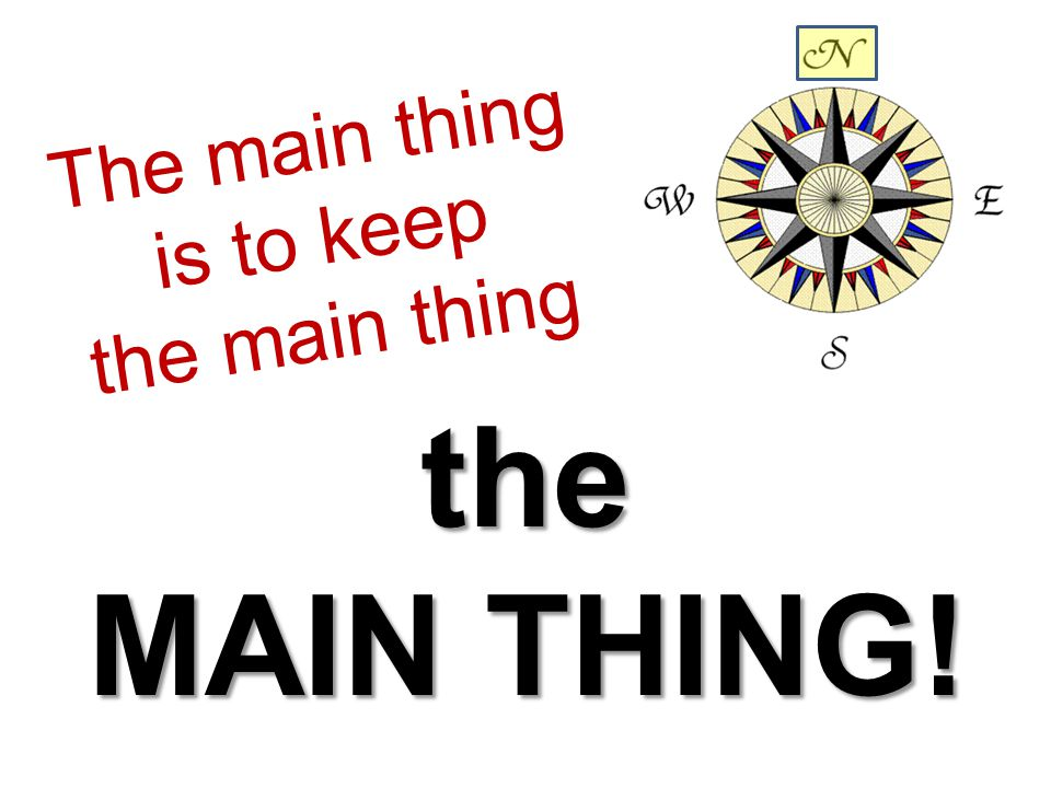 The main thing is to keep the main thing the MAIN THING!
