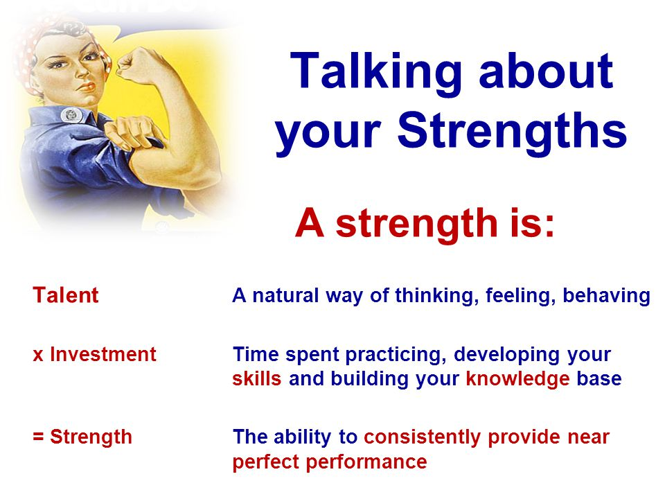 Talking about your Strengths A strength is: Talent A natural way of thinking, feeling, behaving xInvestmentTime spent practicing, developing your skil