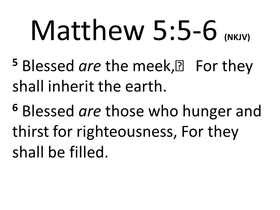 Matthew 5:5-6 (NKJV) 5 Blessed are the meek, For they shall inherit the earth.