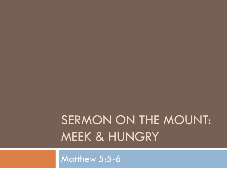 SERMON ON THE MOUNT: MEEK & HUNGRY Matthew 5:5-6