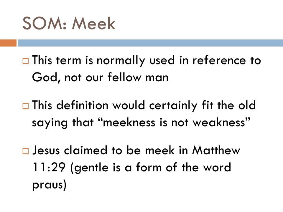 SOM: Meek  This term is normally used in reference to God, not our fellow man  This definition would certainly fit the old saying that meekness is not weakness  Jesus claimed to be meek in Matthew 11:29 (gentle is a form of the word praus)