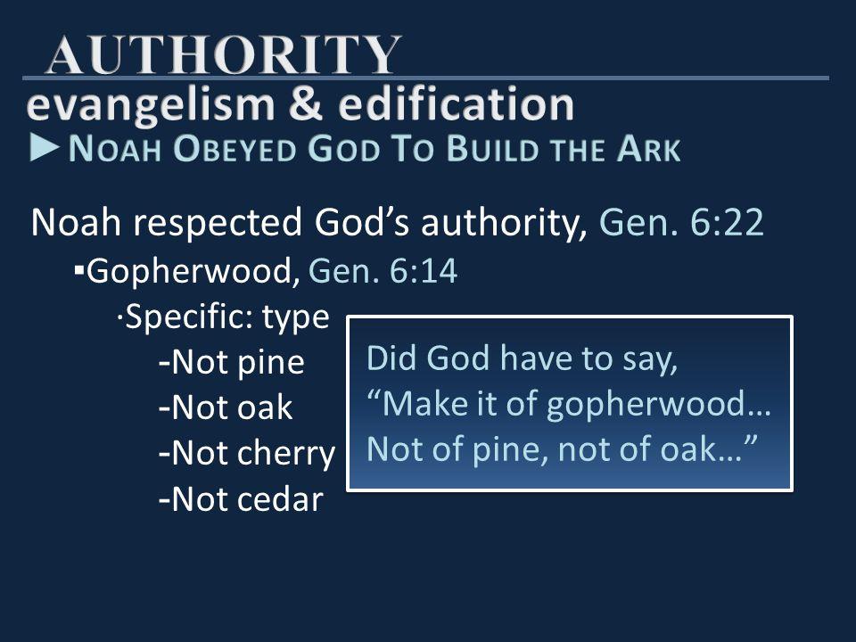 Noah respected God's authority, Gen.6:22 ▪ Gopherwood, Gen.