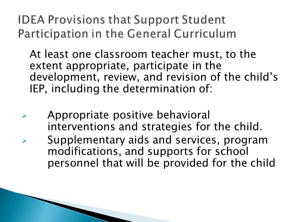 At least one classroom teacher must, to the extent appropriate, participate in the development, review, and revision of the child's IEP, including the determination of:  Appropriate positive behavioral interventions and strategies for the child.