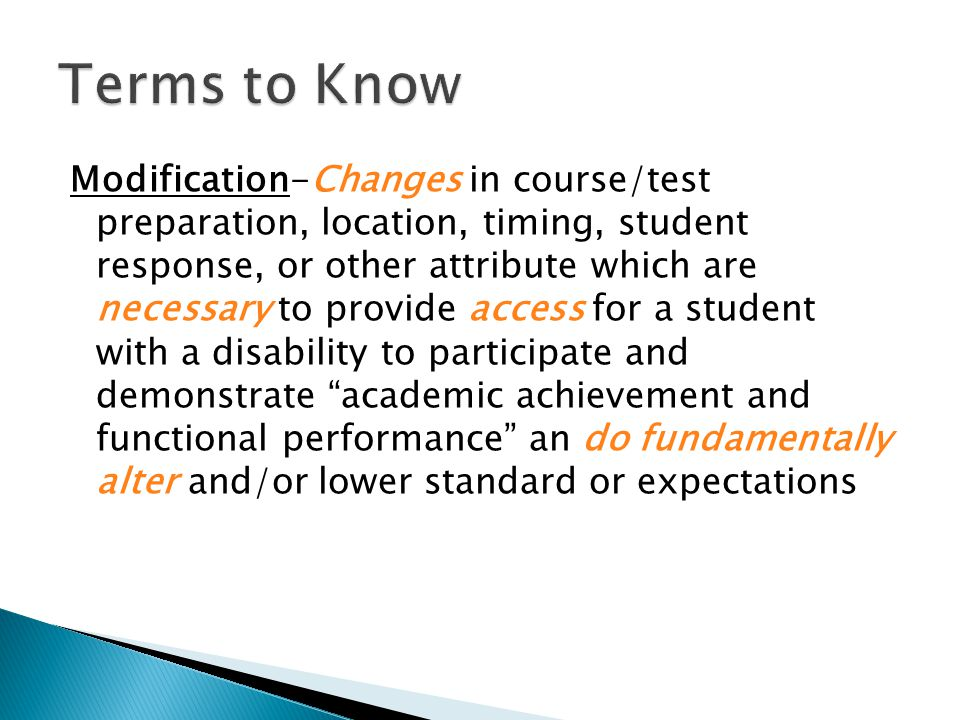 Modification-Changes in course/test preparation, location, timing, student response, or other attribute which are necessary to provide access for a student with a disability to participate and demonstrate academic achievement and functional performance an do fundamentally alter and/or lower standard or expectations