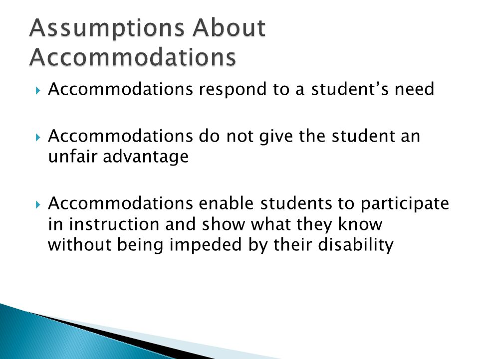  Accommodations respond to a student's need  Accommodations do not give the student an unfair advantage  Accommodations enable students to participate in instruction and show what they know without being impeded by their disability