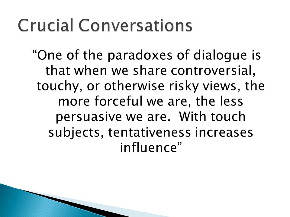 One of the paradoxes of dialogue is that when we share controversial, touchy, or otherwise risky views, the more forceful we are, the less persuasive we are.
