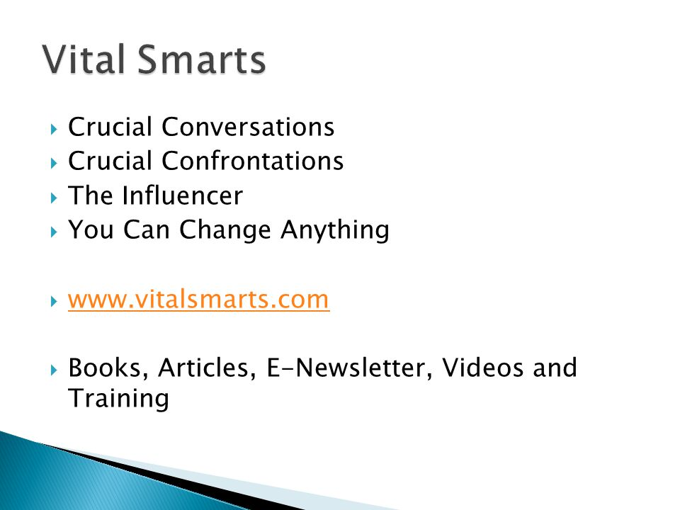  Crucial Conversations  Crucial Confrontations  The Influencer  You Can Change Anything  www.vitalsmarts.com www.vitalsmarts.com  Books, Articles, E-Newsletter, Videos and Training