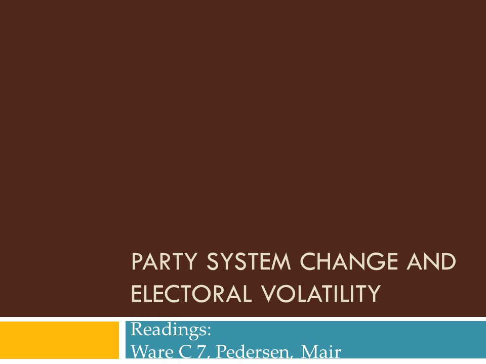 PARTY SYSTEM CHANGE AND ELECTORAL VOLATILITY Readings: Ware C 7, Pedersen, Mair