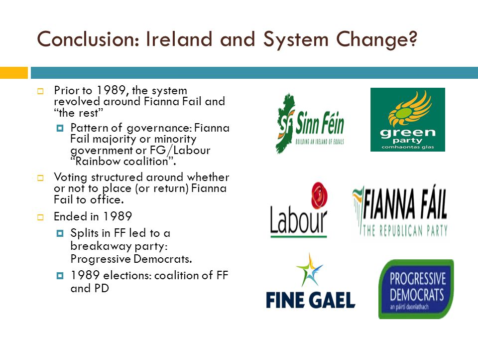 """Conclusion: Ireland and System Change?  Prior to 1989, the system revolved around Fianna Fail and """"the rest""""  Pattern of governance: Fianna Fail maj"""