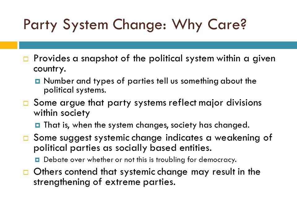 Party System Change: Why Care?  Provides a snapshot of the political system within a given country.  Number and types of parties tell us something a