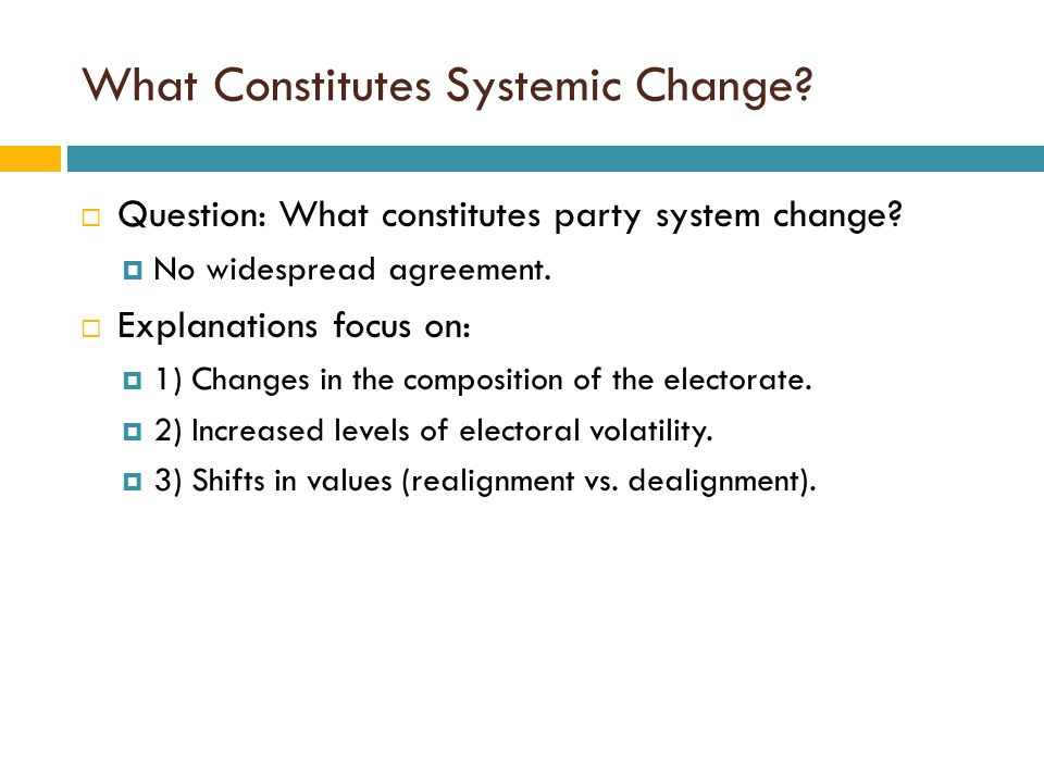 What Constitutes Systemic Change?  Question: What constitutes party system change?  No widespread agreement.  Explanations focus on:  1) Changes i