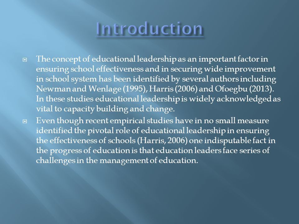  The concept of educational leadership as an important factor in ensuring school effectiveness and in securing wide improvement in school system has been identified by several authors including Newman and Wenlage (1995), Harris (2006) and Ofoegbu (2013).