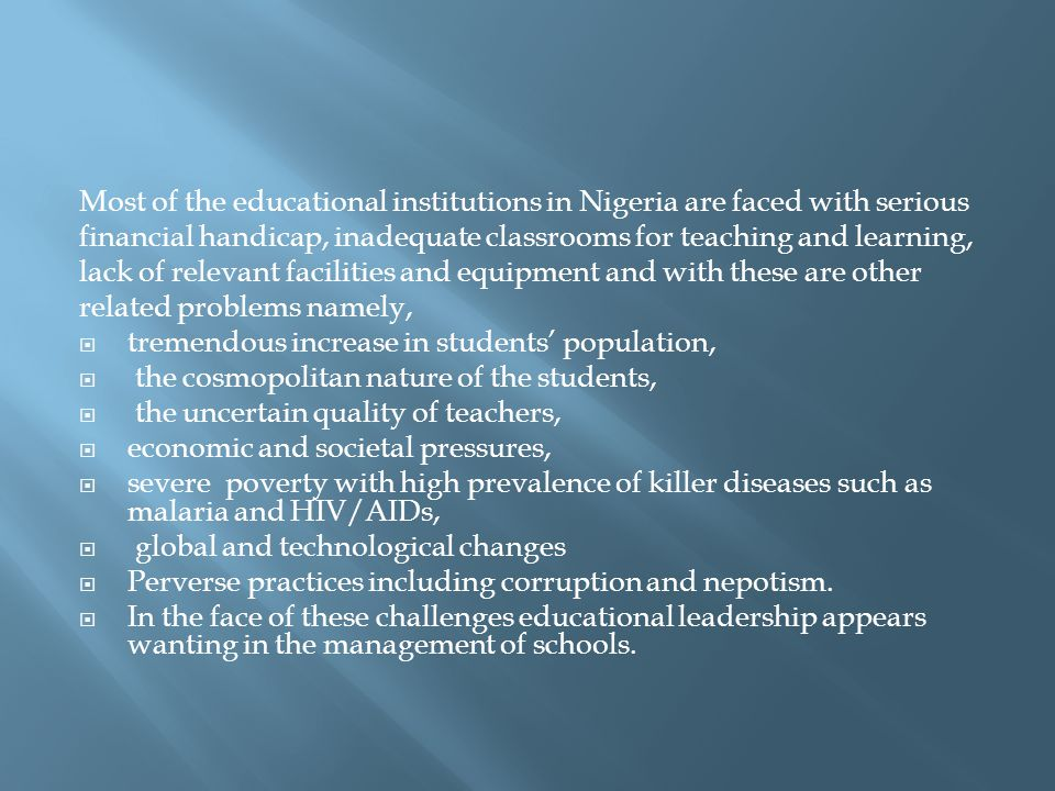 Most of the educational institutions in Nigeria are faced with serious financial handicap, inadequate classrooms for teaching and learning, lack of relevant facilities and equipment and with these are other related problems namely,  tremendous increase in students' population,  the cosmopolitan nature of the students,  the uncertain quality of teachers,  economic and societal pressures,  severe poverty with high prevalence of killer diseases such as malaria and HIV/AIDs,  global and technological changes  Perverse practices including corruption and nepotism.