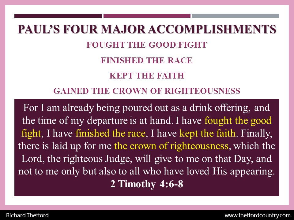 PAUL'S FOUR MAJOR ACCOMPLISHMENTS FOUGHT THE GOOD FIGHT FINISHED THE RACE KEPT THE FAITH GAINED THE CROWN OF RIGHTEOUSNESS Richard Thetford   For I am already being poured out as a drink offering, and the time of my departure is at hand.