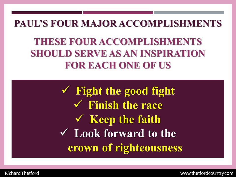 PAUL'S FOUR MAJOR ACCOMPLISHMENTS THESE FOUR ACCOMPLISHMENTS SHOULD SERVE AS AN INSPIRATION FOR EACH ONE OF US Richard Thetford www.thetfordcountry.com Fight the good fight Fight the good fight Finish the race Finish the race Keep the faith Keep the faith Look forward to the crown of righteousness Look forward to the crown of righteousness