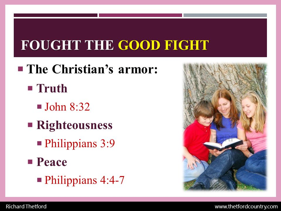FOUGHT THE GOOD FIGHT  The Christian's armor:  Faith  Romans 10:17  Salvation  Acts 2:38  Word of God  2 Timothy 3:16; Matthew 4:3-4 Richard Thetford www.thetfordcountry.com