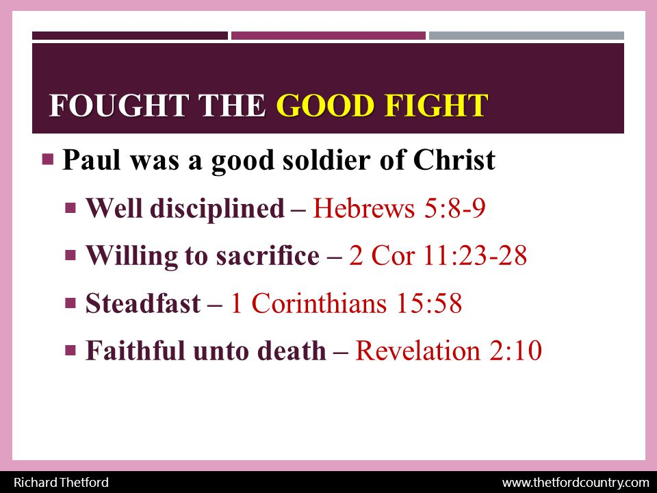 FOUGHT THE GOOD FIGHT  Paul was a good soldier of Christ  Well disciplined – Hebrews 5:8-9  Willing to sacrifice – 2 Cor 11:23-28  Steadfast – 1 Corinthians 15:58  Faithful unto death – Revelation 2:10 Richard Thetford www.thetfordcountry.com