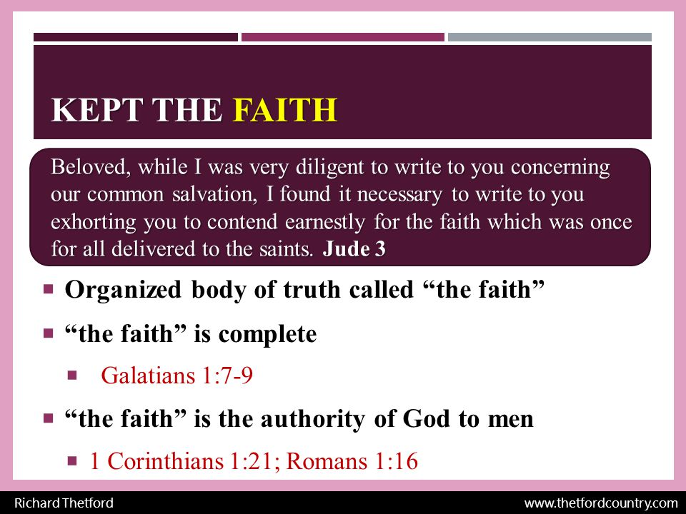 KEPT THE FAITH  Organized body of truth called the faith  the faith is complete  Galatians 1:7-9  the faith is the authority of God to men  1 Corinthians 1:21; Romans 1:16 Richard Thetford www.thetfordcountry.com Beloved, while I was very diligent to write to you concerning our common salvation, I found it necessary to write to you exhorting you to contend earnestly for the faith which was once for all delivered to the saints.