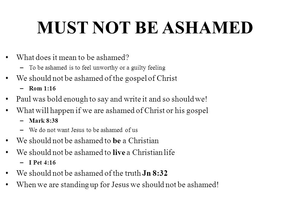 MUST NOT BE ASHAMED What does it mean to be ashamed? – To be ashamed is to feel unworthy or a guilty feeling We should not be ashamed of the gospel of