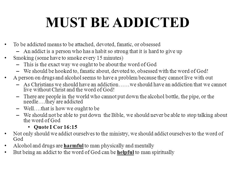 MUST BE ADDICTED To be addicted means to be attached, devoted, fanatic, or obsessed – An addict is a person who has a habit so strong that it is hard