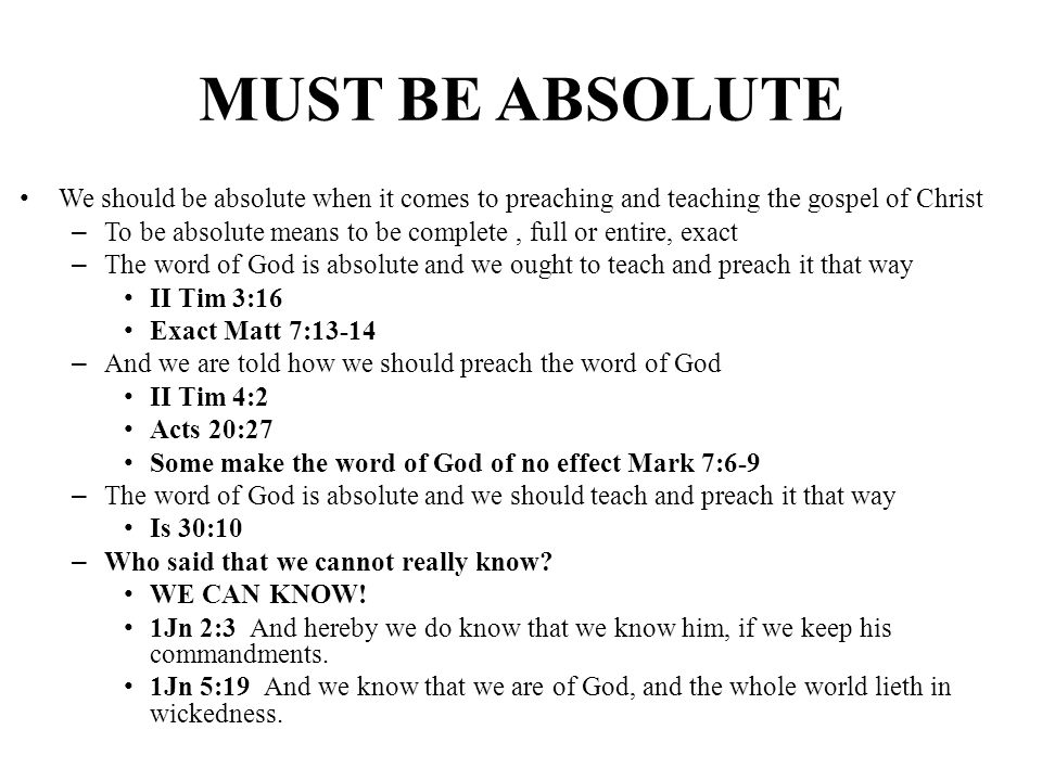 MUST BE ABSOLUTE We should be absolute when it comes to preaching and teaching the gospel of Christ – To be absolute means to be complete, full or ent