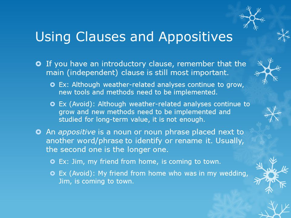 Using Clauses and Appositives  If you have an introductory clause, remember that the main (independent) clause is still most important.