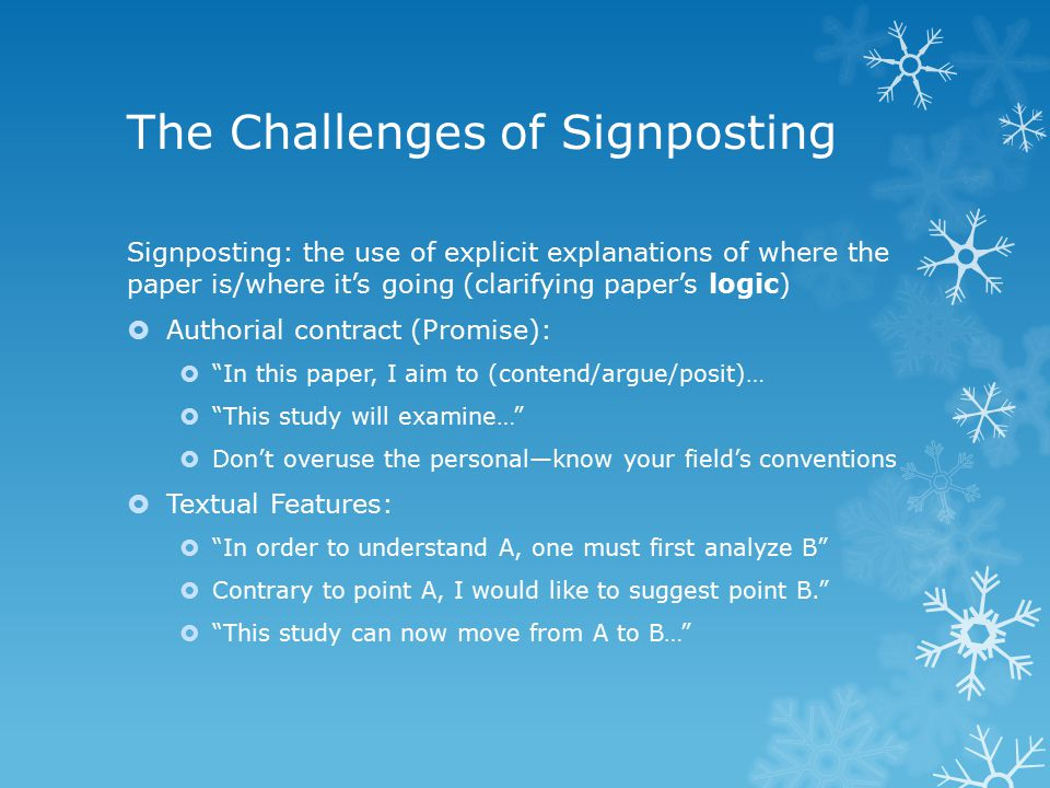 The Challenges of Signposting Signposting: the use of explicit explanations of where the paper is/where it's going (clarifying paper's logic)  Authorial contract (Promise):  In this paper, I aim to (contend/argue/posit)…  This study will examine…  Don't overuse the personal—know your field's conventions  Textual Features:  In order to understand A, one must first analyze B  Contrary to point A, I would like to suggest point B.  This study can now move from A to B…