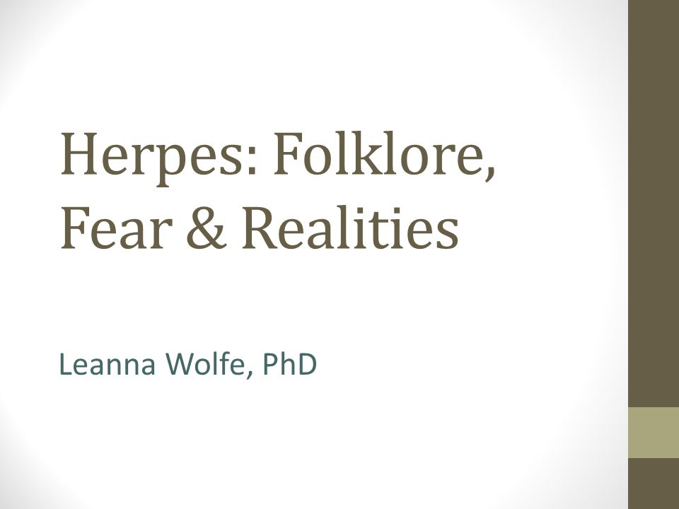 Herpes: Folklore, Fear & Realities Leanna Wolfe, PhD