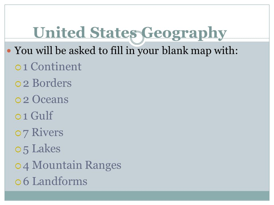 United States Geography You will be asked to fill in your blank map with:  1 Continent  2 Borders  2 Oceans  1 Gulf  7 Rivers  5 Lakes  4 Mountain Ranges  6 Landforms