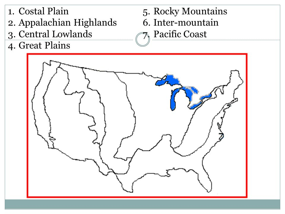 1.Costal Plain 2.Appalachian Highlands 3.Central Lowlands 4.Great Plains 5.Rocky Mountains 6.Inter-mountain 7.Pacific Coast