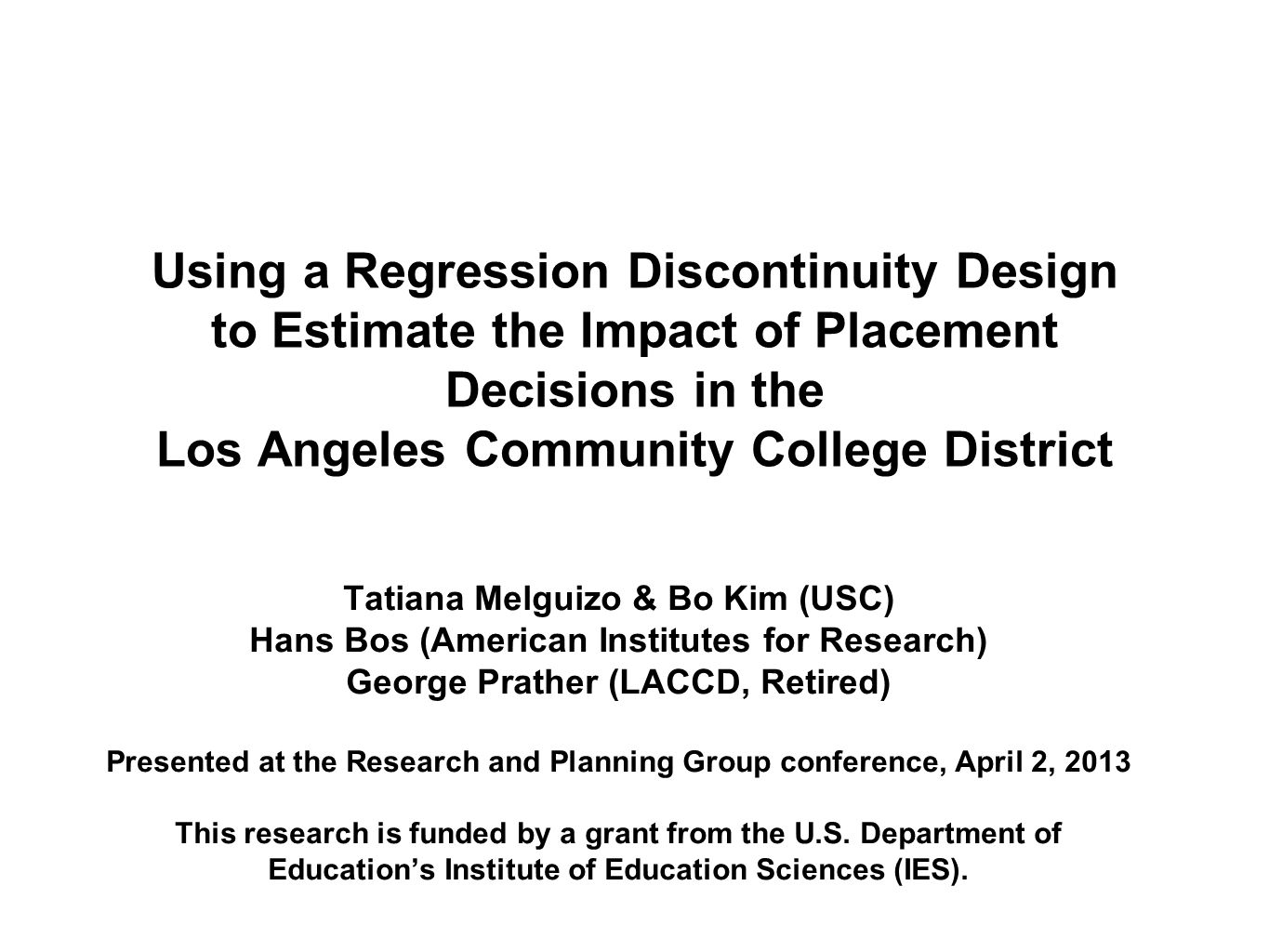 Using a Regression Discontinuity Design to Estimate the Impact of Placement Decisions in the Los Angeles Community College District Tatiana Melguizo & Bo Kim (USC) Hans Bos (American Institutes for Research) George Prather (LACCD, Retired) Presented at the Research and Planning Group conference, April 2, 2013 This research is funded by a grant from the U.S.