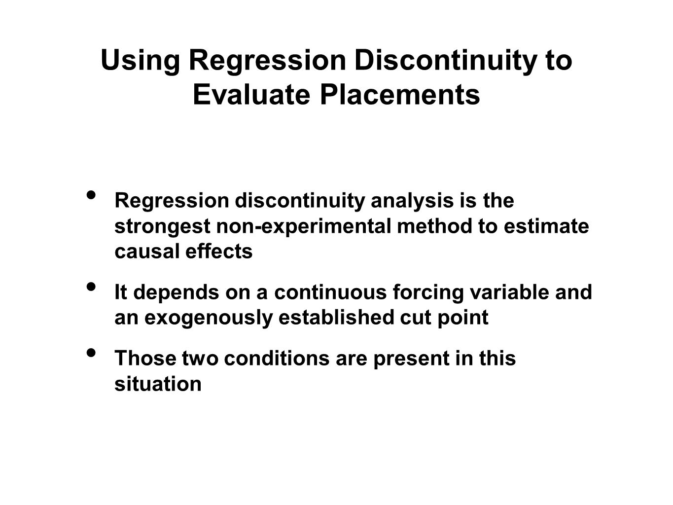 Using Regression Discontinuity to Evaluate Placements Regression discontinuity analysis is the strongest non-experimental method to estimate causal effects It depends on a continuous forcing variable and an exogenously established cut point Those two conditions are present in this situation