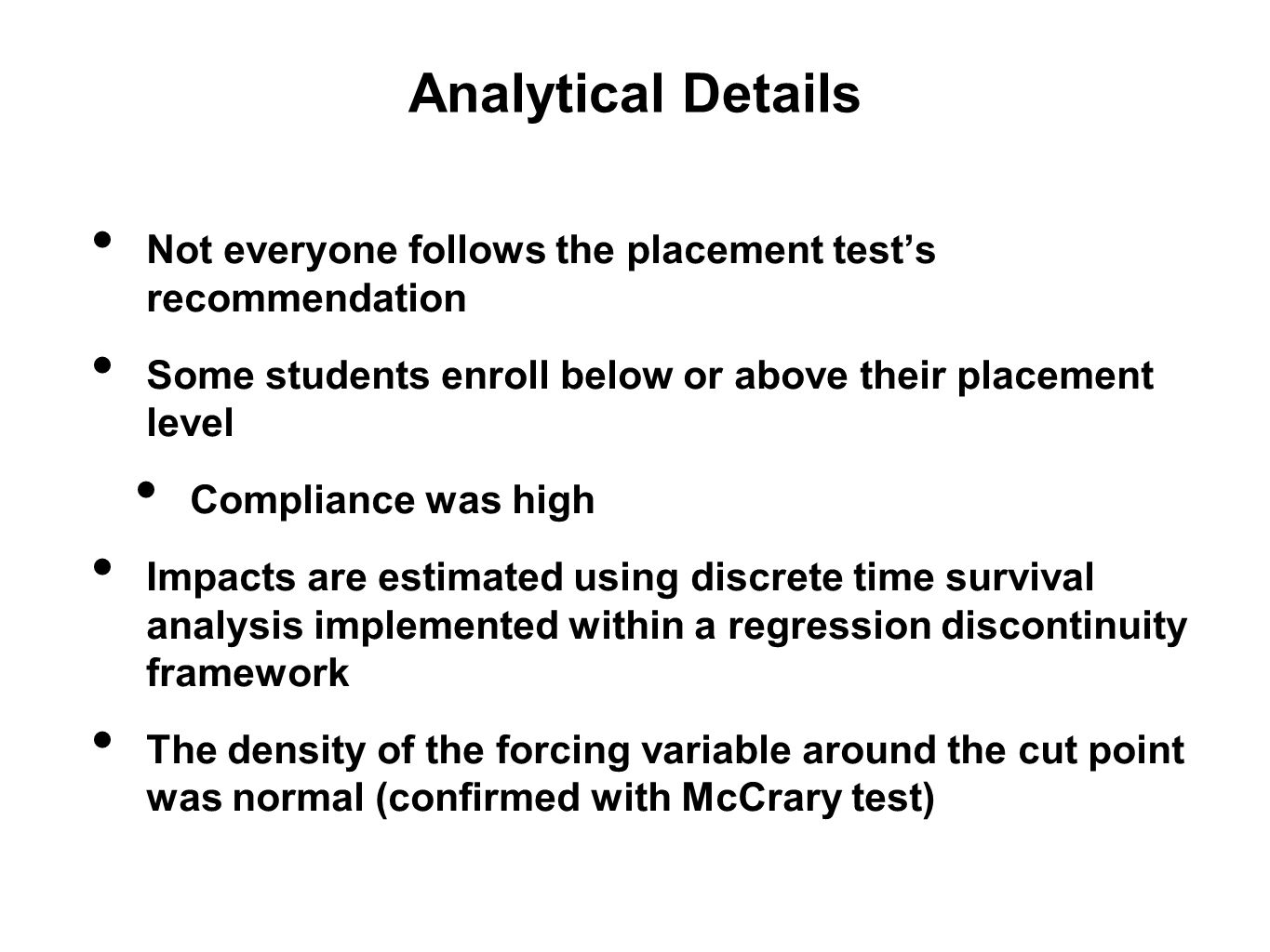 Analytical Details Not everyone follows the placement test's recommendation Some students enroll below or above their placement level Compliance was high Impacts are estimated using discrete time survival analysis implemented within a regression discontinuity framework The density of the forcing variable around the cut point was normal (confirmed with McCrary test)