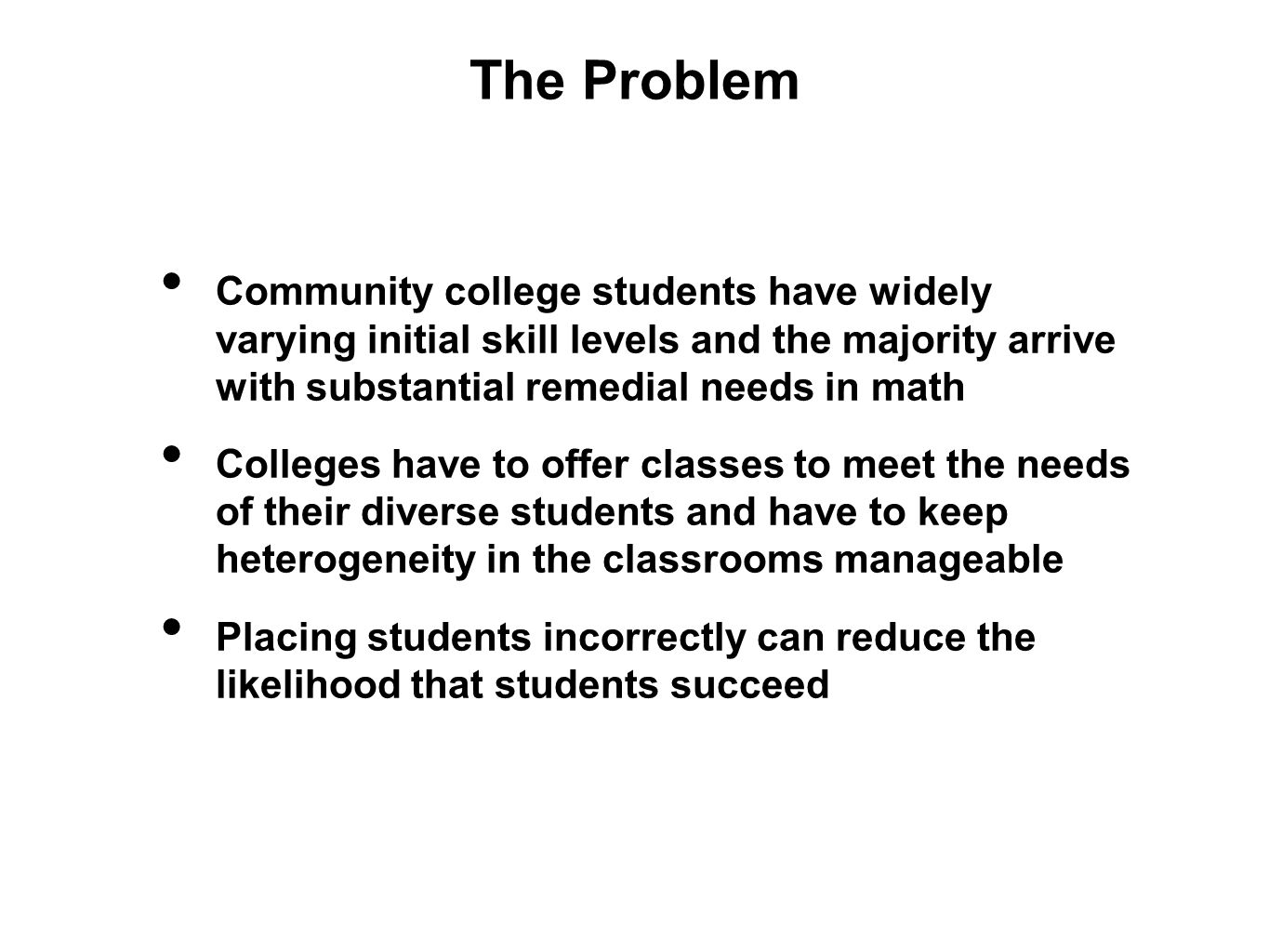 The Problem Community college students have widely varying initial skill levels and the majority arrive with substantial remedial needs in math Colleges have to offer classes to meet the needs of their diverse students and have to keep heterogeneity in the classrooms manageable Placing students incorrectly can reduce the likelihood that students succeed