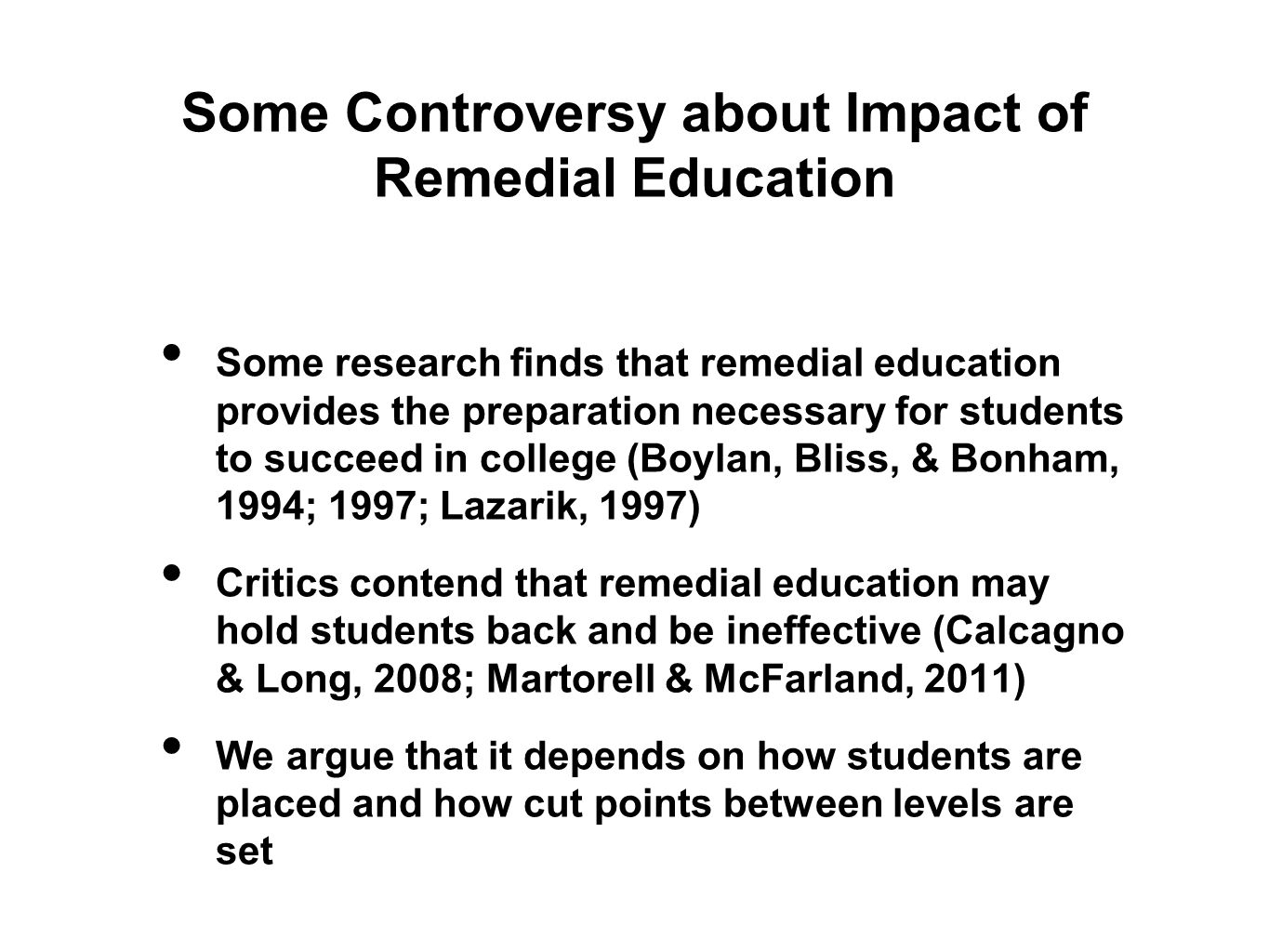 Some Controversy about Impact of Remedial Education Some research finds that remedial education provides the preparation necessary for students to succeed in college (Boylan, Bliss, & Bonham, 1994; 1997; Lazarik, 1997) Critics contend that remedial education may hold students back and be ineffective (Calcagno & Long, 2008; Martorell & McFarland, 2011) We argue that it depends on how students are placed and how cut points between levels are set