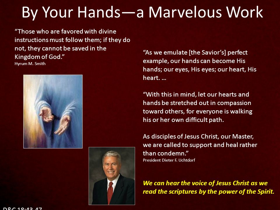 As we emulate [the Savior's] perfect example, our hands can become His hands; our eyes, His eyes; our heart, His heart.