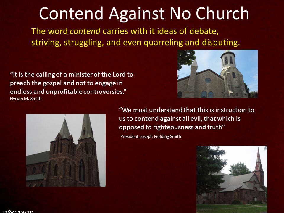 Contend Against No Church It is the calling of a minister of the Lord to preach the gospel and not to engage in endless and unprofitable controversies. Hyrum M.