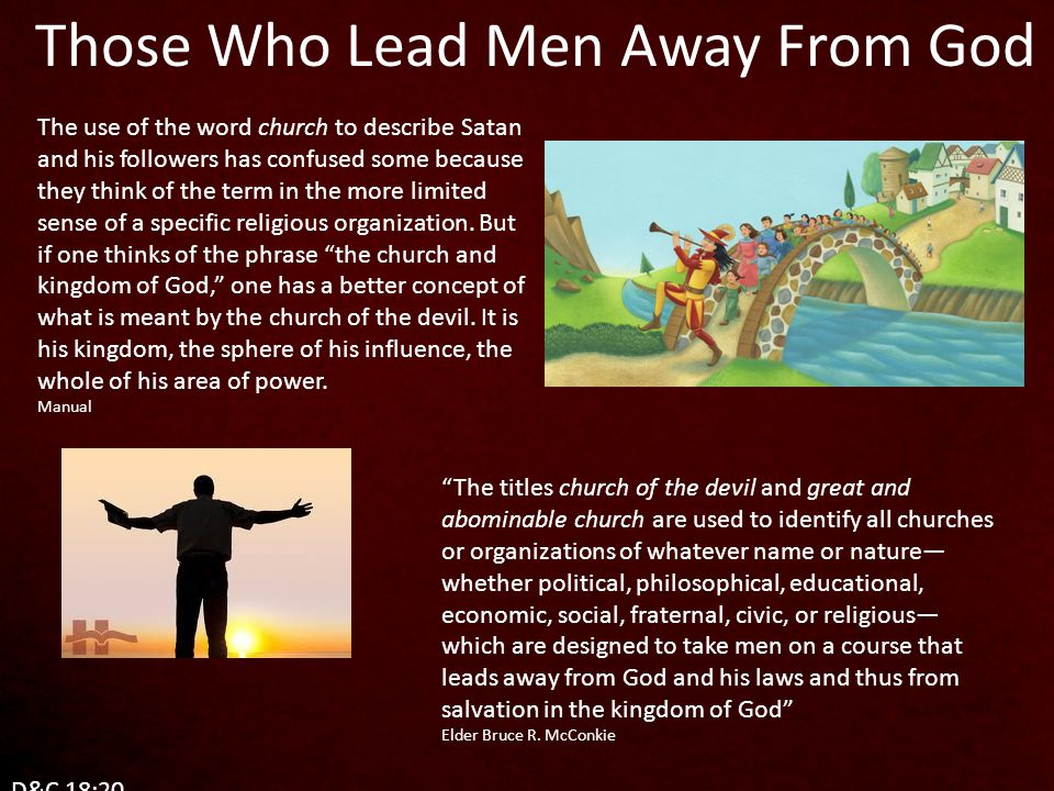 Those Who Lead Men Away From God The use of the word church to describe Satan and his followers has confused some because they think of the term in the more limited sense of a specific religious organization.