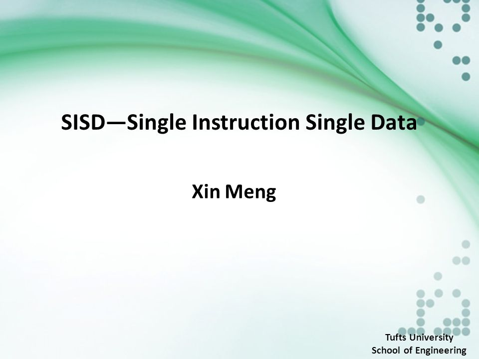 SISD MISD SIMD MIMD SPMD MPMD SISD—Single Instruction Single Data Tufts University School of Engineering (Single Instruction, Single Data) (Multiple Instruction, Single Data) (Single Instruction, Multiple Data) (Single Program, Multiple Data) (Multiple Program, Multiple Data) Single Instruction Multiple Instruction Single Program Multiple Program Single Data SISDMISD Multiple Data SIMDMIMDSPMDMPMD Flynn s taxonomy According to the number of concurrent instruction (or control) and data streams available in the architecture[1]