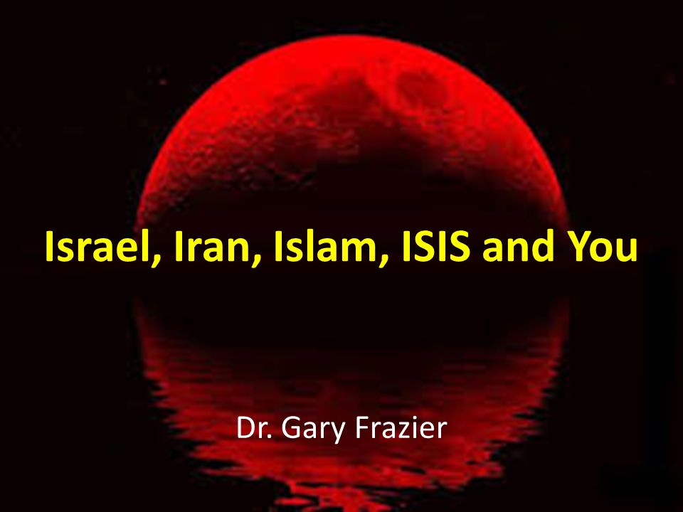 Israel, Iran, Islam, ISIS and You Dr. Gary Frazier