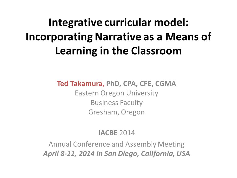 Integrative curricular model: Incorporating Narrative as a Means of Learning in the Classroom Ted Takamura, PhD, CPA, CFE, CGMA Eastern Oregon University Business Faculty Gresham, Oregon IACBE 2014 Annual Conference and Assembly Meeting April 8-11, 2014 in San Diego, California, USA