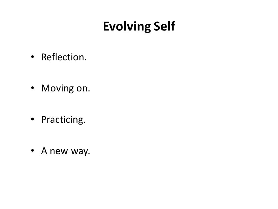 Evolving Self Reflection. Moving on. Practicing. A new way.