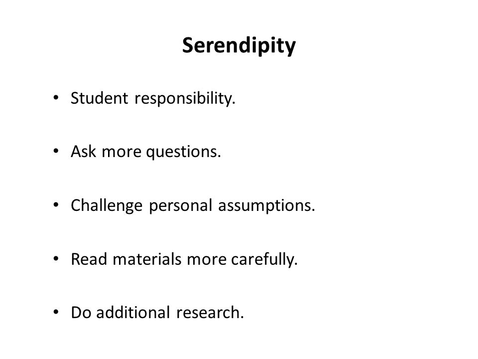 Serendipity Student responsibility. Ask more questions.