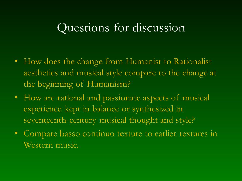 Questions for discussion How does the change from Humanist to Rationalist aesthetics and musical style compare to the change at the beginning of Human