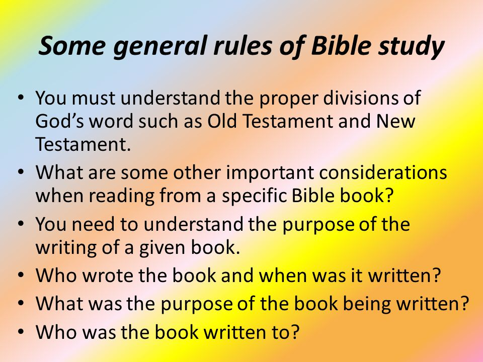 Some general rules of Bible study You must understand the proper divisions of God's word such as Old Testament and New Testament.