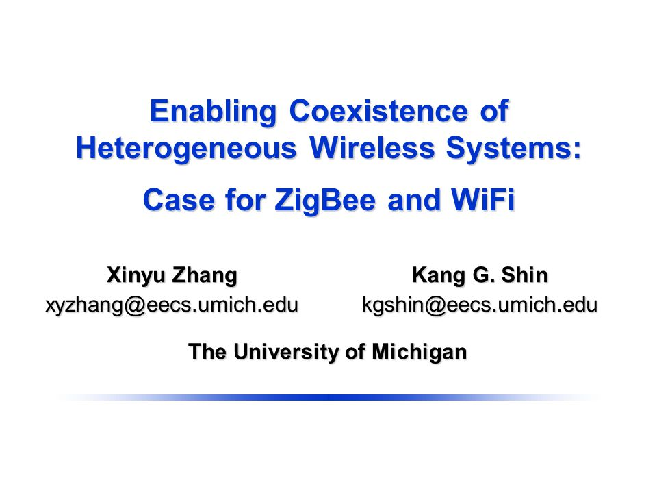 Enabling Coexistence of Heterogeneous Wireless Systems: Case for ZigBee and WiFi The University of Michigan Kang G.