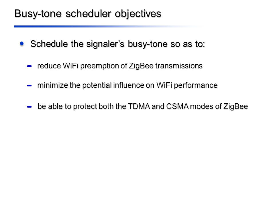 Busy-tone scheduler objectives Schedule the signaler's busy-tone so as to: reduce WiFi preemption of ZigBee transmissions minimize the potential influence on WiFi performance be able to protect both the TDMA and CSMA modes of ZigBee